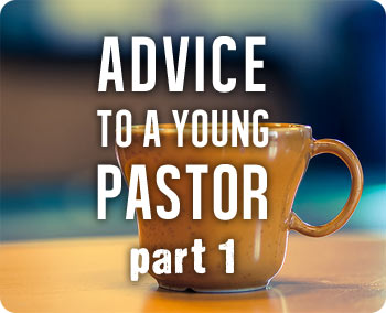 Advice to a Young Pastor, Part 1