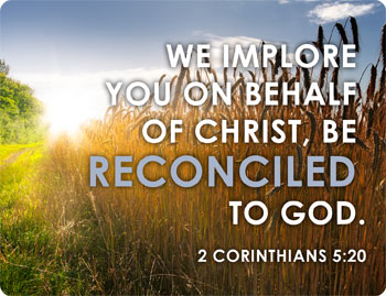 We implore you on behalf of Christ, be reconciled to God. 2 Corinthians 5:20