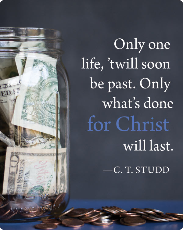 "Depositing This Life in Eternity's Account / ""Only one life, 'twill soon be past. Only what's done for Christ will last."" - C. T. Studd"