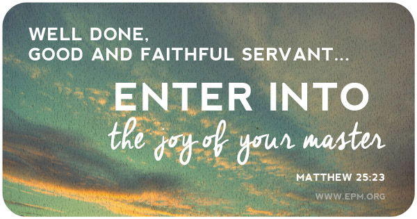 """Well done, good and faithful servant. . . . Enter into the joy of your master."""
