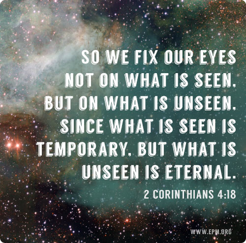 "2 Corinthians 4:18 - ""We fix our eyes not on what is seen, but on what is unseen"""