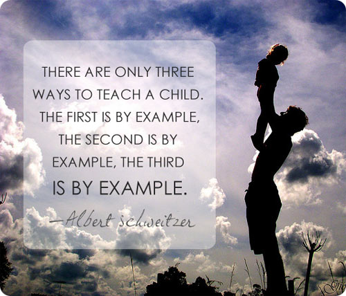 "A Father's Primary Responsibility / Albert Schweitzer said, ""There are only three ways to teach a child. The first is by example, the second is by example, the third is by example."""