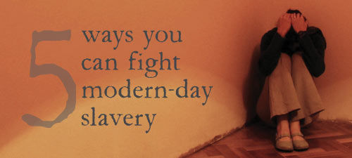 5 Ways You Can Fight Modern-Day Slavery