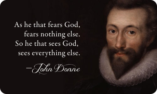As he that fears God, fears nothing else. So he that sees God, sees everything else. - John Donne