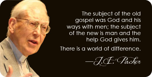 "J.I. Packer on the Old Gospel vs. the New: "" The subject of the old gospel was God and his ways with men; the subject of the new is man and the help God gives him. There is a world of difference."""