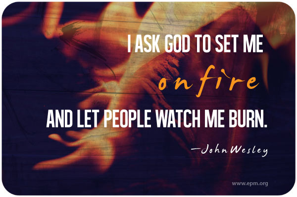 """I ask God to set me on fire and let people watch me burn."" - John Wesley / A Passion to Know the King of Kings"