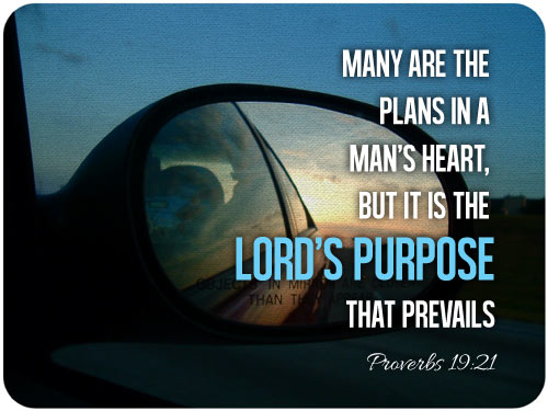 """Many are the plans in a man's heart, but it is the Lord's purpose that prevails"" (Proverbs 19:21)."