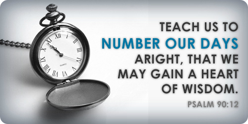 Teach us to number our days aright, that we may gain a heart of wisdom (Psalm 90:12)