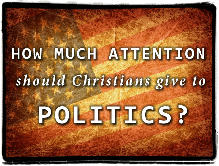 How much attention should Christians give politics?