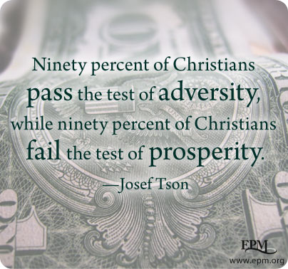 """Ninety percent of Christians pass the test of adversity, while ninety percent of Christians fail the test of prosperity."" - Josef Tson"