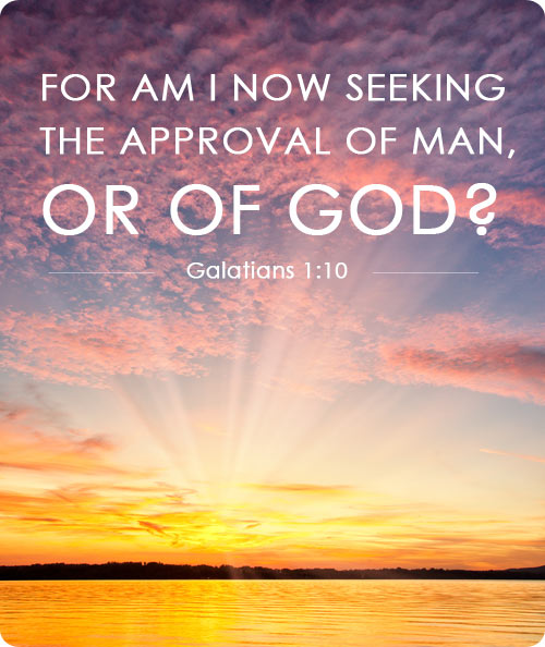 For am I now seeking  the approval of man,  or of God? (Galatians 1:10)