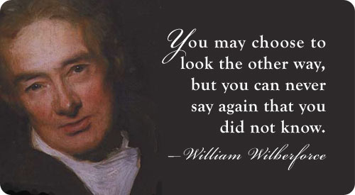 "William Wilberforce said, ""You may choose to look the other way, but you can never say again that you did not know."""